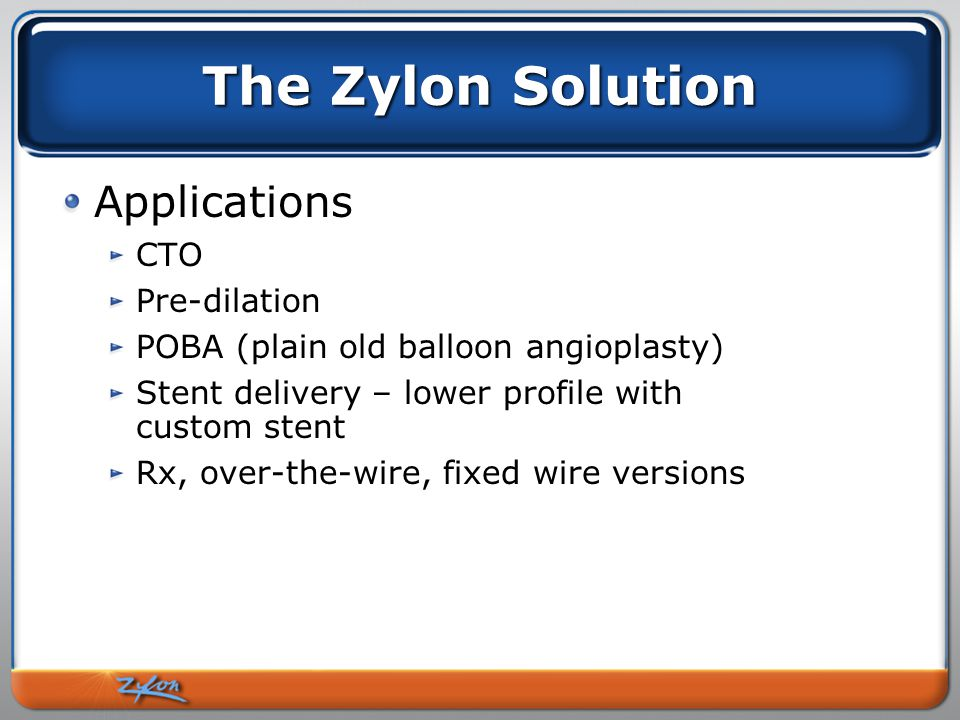 The Zylon Solution Applications CTO Pre-dilation POBA (plain old balloon angioplasty) Stent delivery – lower profile with custom stent Rx, over-the-wire, fixed wire versions