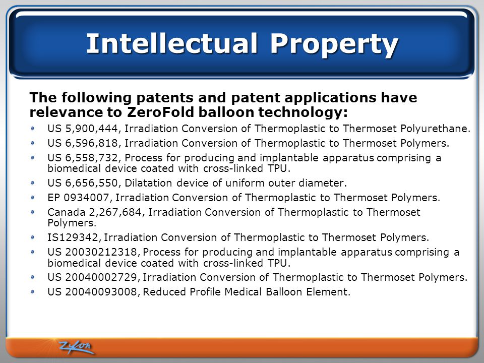 Intellectual Property The following patents and patent applications have relevance to ZeroFold balloon technology: US 5,900,444, Irradiation Conversion of Thermoplastic to Thermoset Polyurethane.