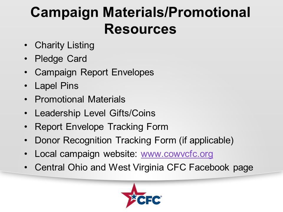 Campaign Materials/Promotional Resources Charity Listing Pledge Card Campaign Report Envelopes Lapel Pins Promotional Materials Leadership Level Gifts/Coins Report Envelope Tracking Form Donor Recognition Tracking Form (if applicable) Local campaign website: www.cowvcfc.org Central Ohio and West Virginia CFC Facebook page