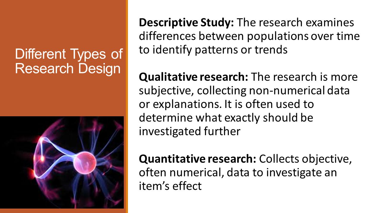Different Types of Research Design Descriptive Study: The research examines differences between populations over time to identify patterns or trends Qualitative research: The research is more subjective, collecting non-numerical data or explanations.
