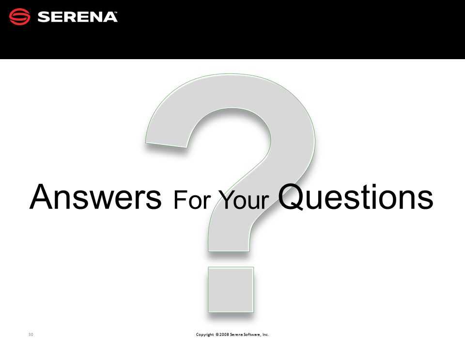 30 Copyright ©2008 Serena Software, Inc. Answers For Your Questions