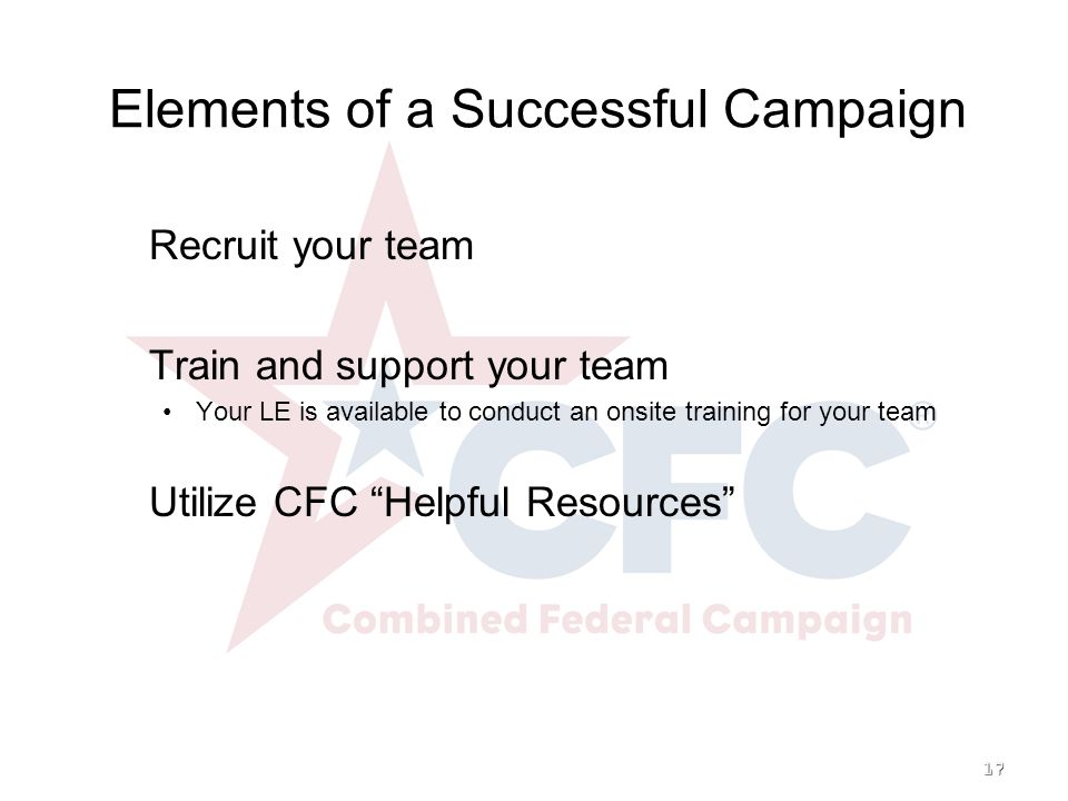 17   Recruit your team   Train and support your team Your LE is available to conduct an onsite training for your team   Utilize CFC Helpful Resources Elements of a Successful Campaign
