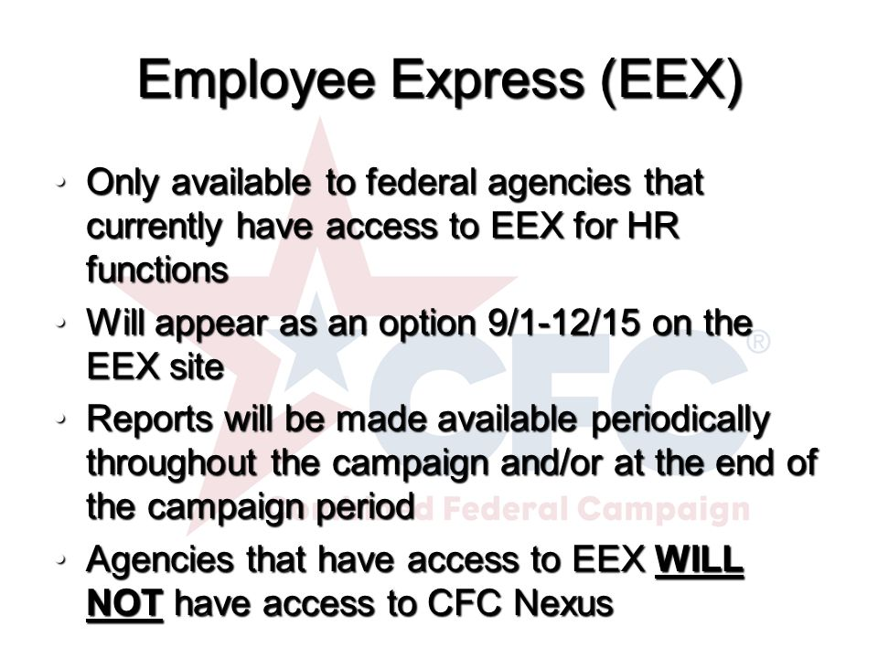 Employee Express (EEX) Only available to federal agencies that currently have access to EEX for HR functionsOnly available to federal agencies that currently have access to EEX for HR functions Will appear as an option 9/1-12/15 on the EEX siteWill appear as an option 9/1-12/15 on the EEX site Reports will be made available periodically throughout the campaign and/or at the end of the campaign periodReports will be made available periodically throughout the campaign and/or at the end of the campaign period Agencies that have access to EEX WILL NOT have access to CFC NexusAgencies that have access to EEX WILL NOT have access to CFC Nexus