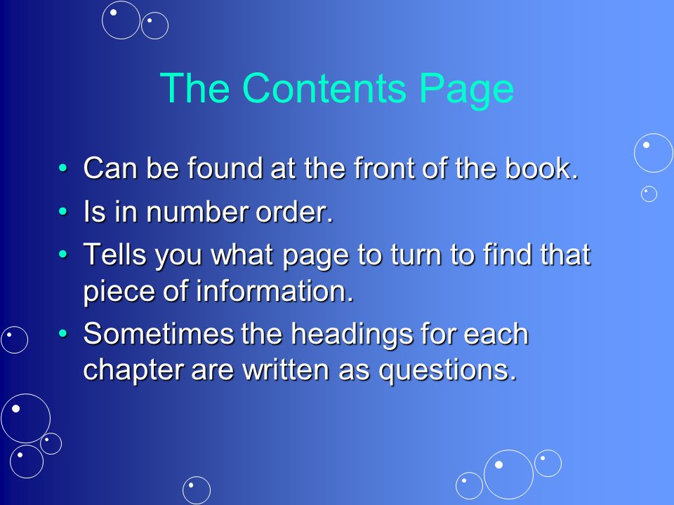 The Contents Page Can be found at the front of the book.Can be found at the front of the book. Is in number order.Is in number order. Tells you what p