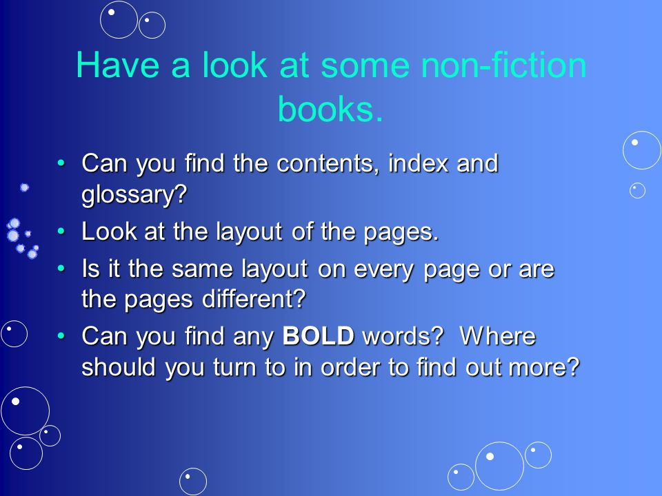 Have a look at some non-fiction books. Can you find the contents, index and glossary? Look at the layout of the pages. Is it the same layout on every