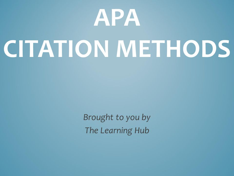 APA CITATION METHODS Brought to you by The Learning Hub