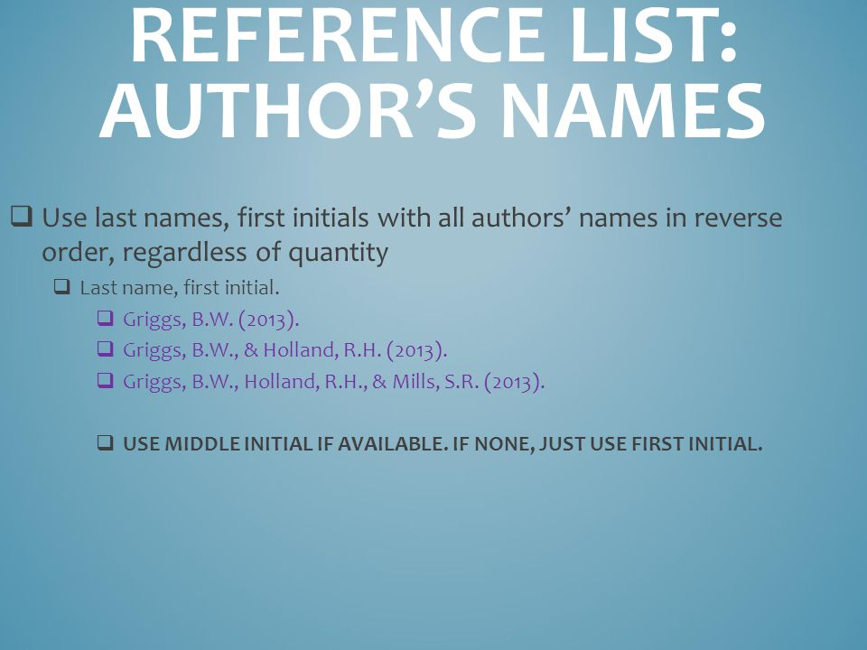 REFERENCE LIST: AUTHOR'S NAMES  Use last names, first initials with all authors' names in reverse order, regardless of quantity  Last name, first initial.
