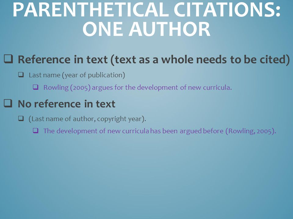 PARENTHETICAL CITATIONS: ONE AUTHOR  Reference in text (text as a whole needs to be cited)  Last name (year of publication)  Rowling (2005) argues for the development of new curricula.