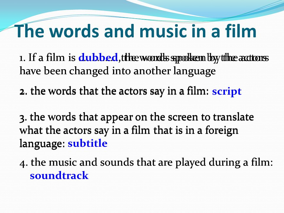 The words and music in a film 1. If a film is …………...,the words spoken by the actors have been changed into another language 1. If a film is dubbed, t