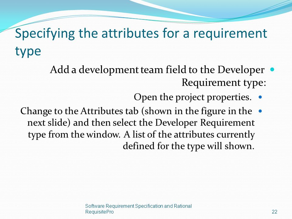 Specifying the attributes for a requirement type Add a development team field to the Developer Requirement type: Open the project properties. Change t