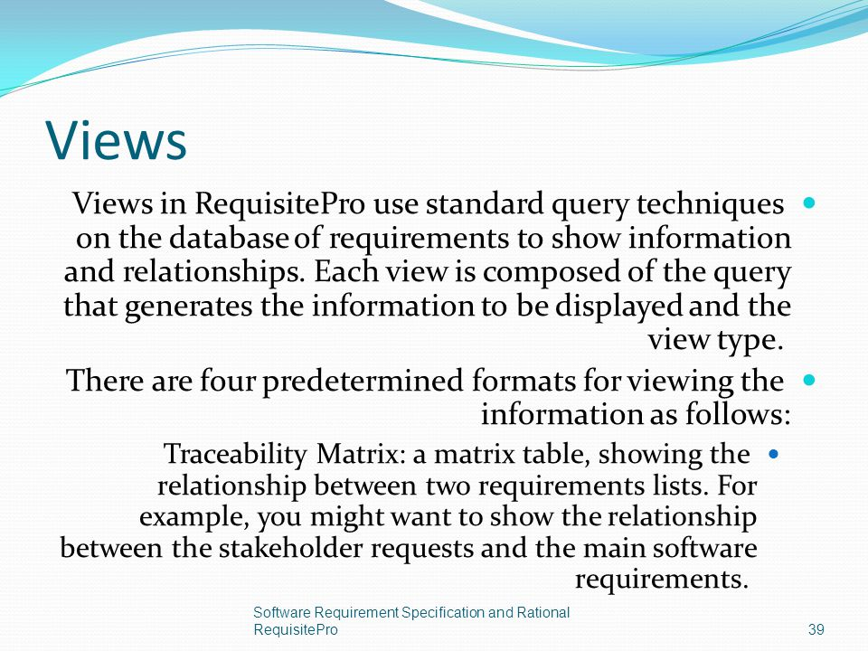 Views Views in RequisitePro use standard query techniques on the database of requirements to show information and relationships. Each view is composed