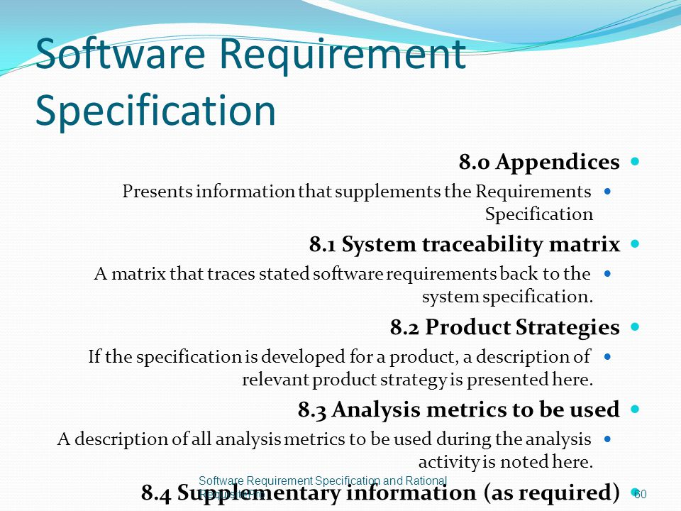 Software Requirement Specification 8.0 Appendices Presents information that supplements the Requirements Specification 8.1 System traceability matrix