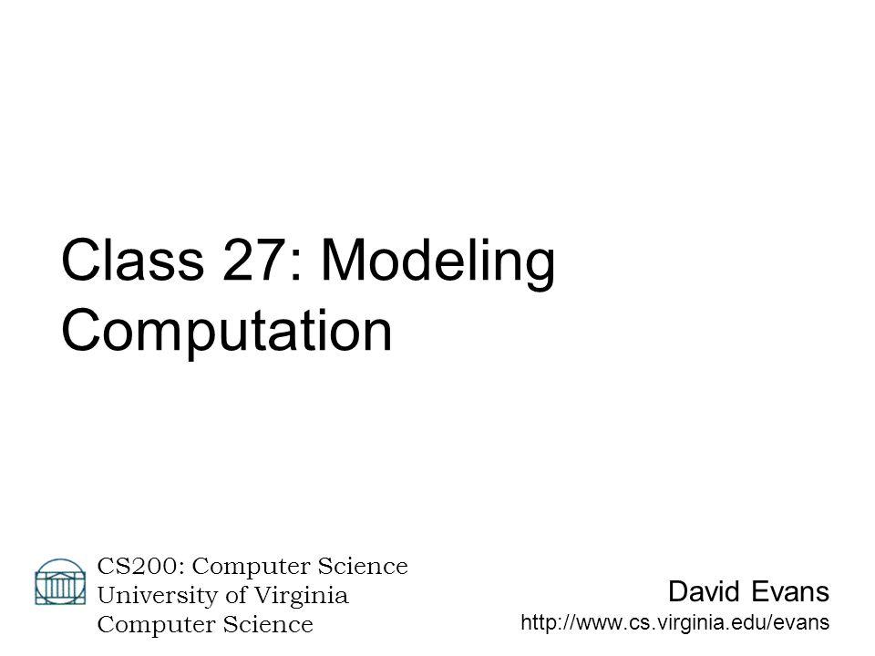 David Evans http://www.cs.virginia.edu/evans CS200: Computer Science University of Virginia Computer Science Class 27: Modeling Computation