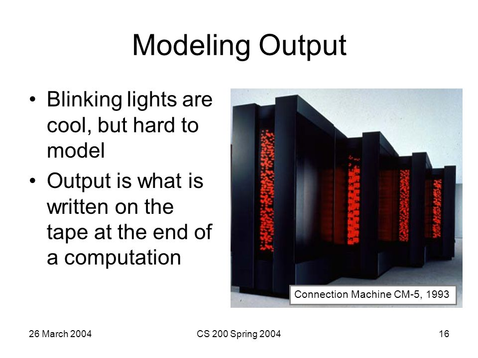 26 March 2004CS 200 Spring 200416 Modeling Output Blinking lights are cool, but hard to model Output is what is written on the tape at the end of a computation Connection Machine CM-5, 1993