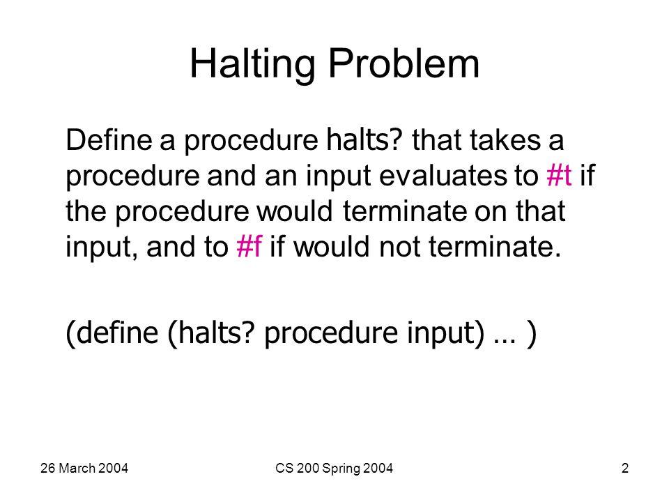 26 March 2004CS 200 Spring 20042 Halting Problem Define a procedure halts.
