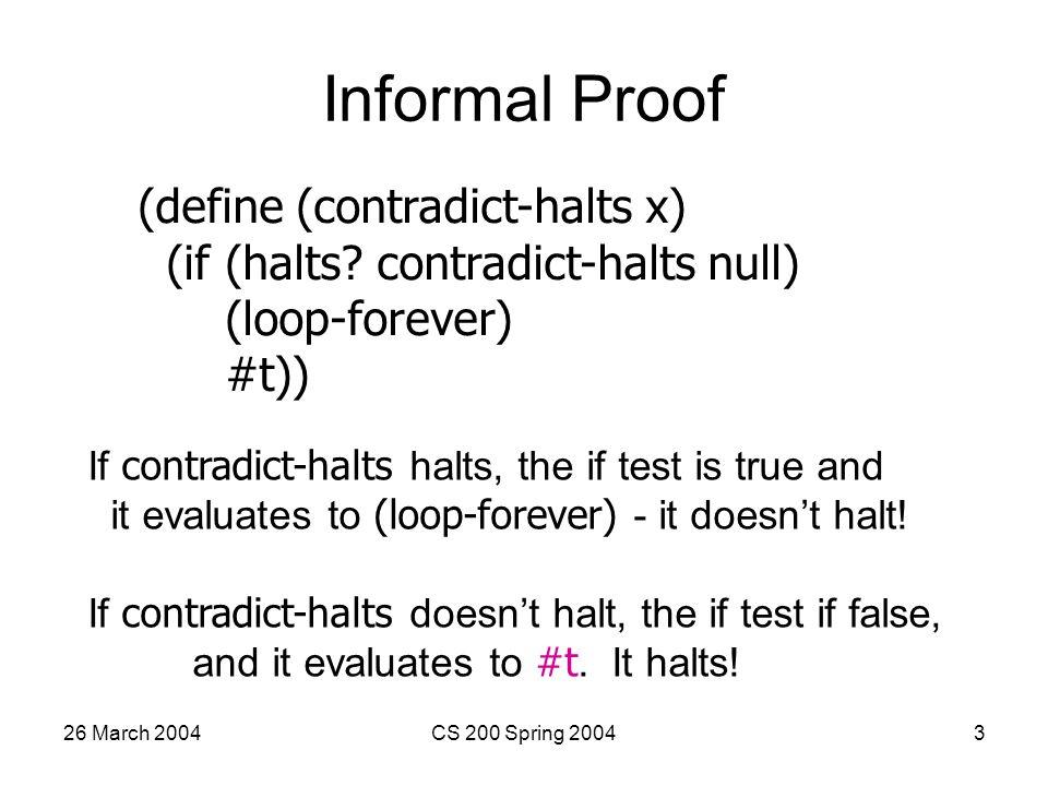 26 March 2004CS 200 Spring 20043 Informal Proof (define (contradict-halts x) (if (halts.
