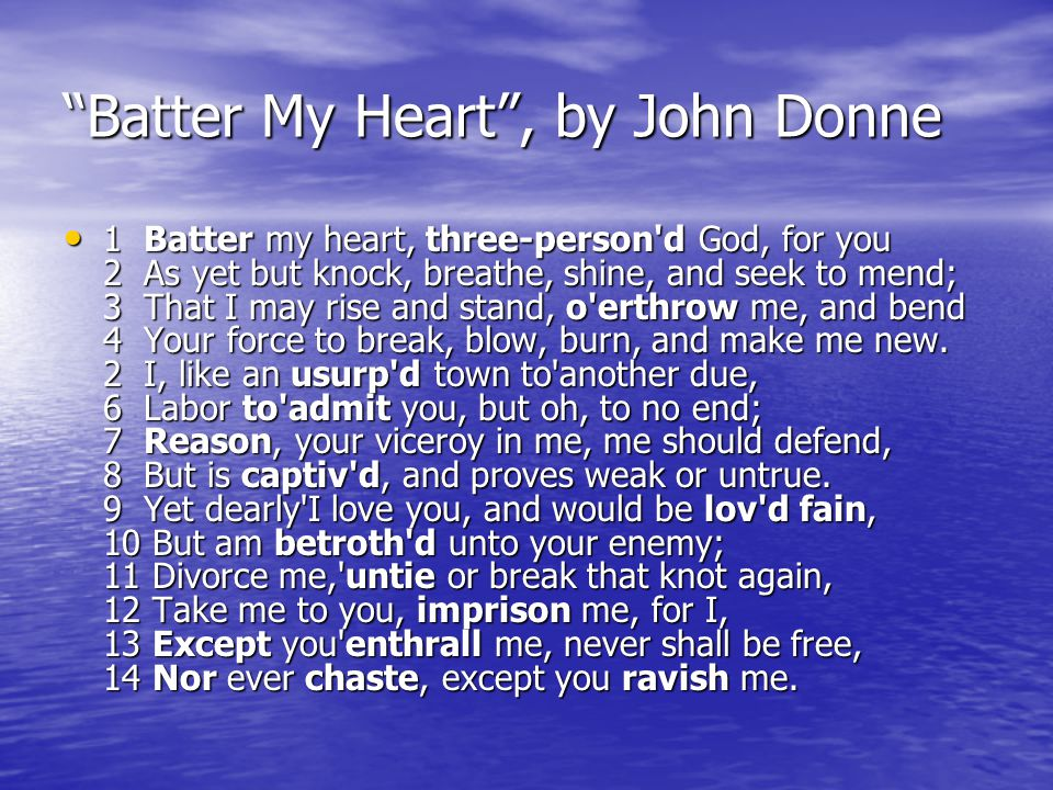 Batter My Heart , by John Donne 1 Batter my heart, three-person d God, for you 2 As yet but knock, breathe, shine, and seek to mend; 3 That I may rise and stand, o erthrow me, and bend 4 Your force to break, blow, burn, and make me new.