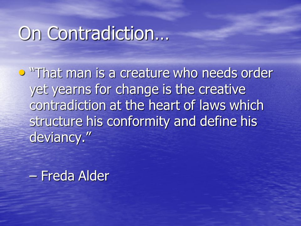 On Contradiction… That man is a creature who needs order yet yearns for change is the creative contradiction at the heart of laws which structure his conformity and define his deviancy. That man is a creature who needs order yet yearns for change is the creative contradiction at the heart of laws which structure his conformity and define his deviancy. – Freda Alder