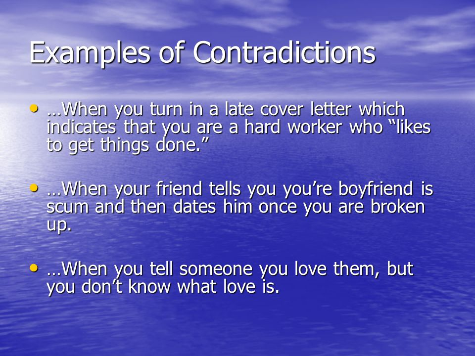 Examples of Contradictions …When you turn in a late cover letter which indicates that you are a hard worker who likes to get things done. …When you turn in a late cover letter which indicates that you are a hard worker who likes to get things done. …When your friend tells you you're boyfriend is scum and then dates him once you are broken up.