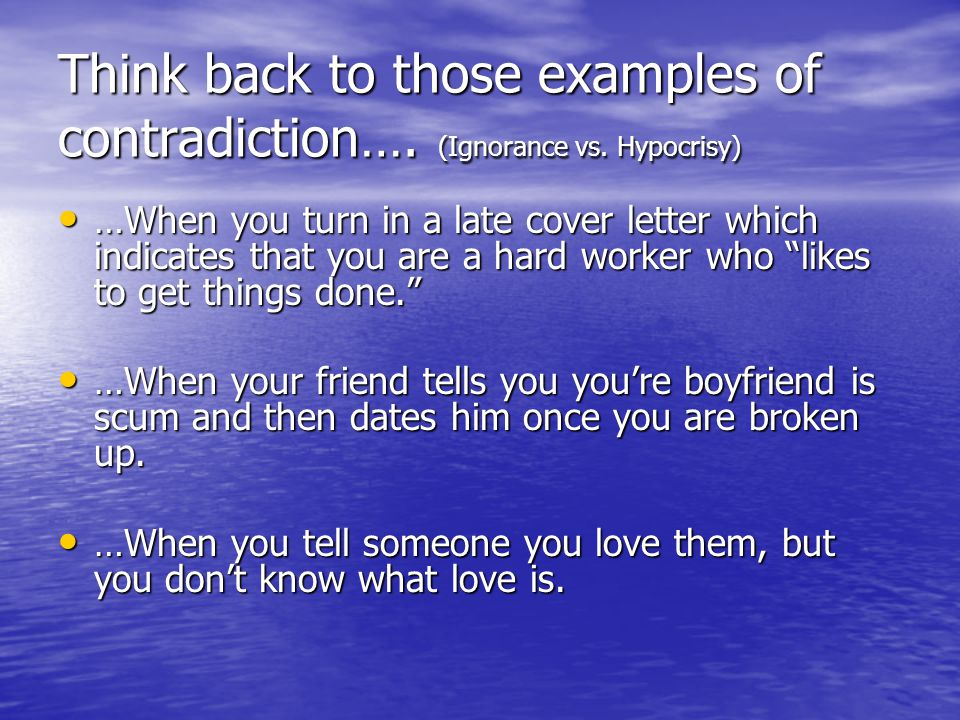 Think back to those examples of contradiction…. (Ignorance vs.