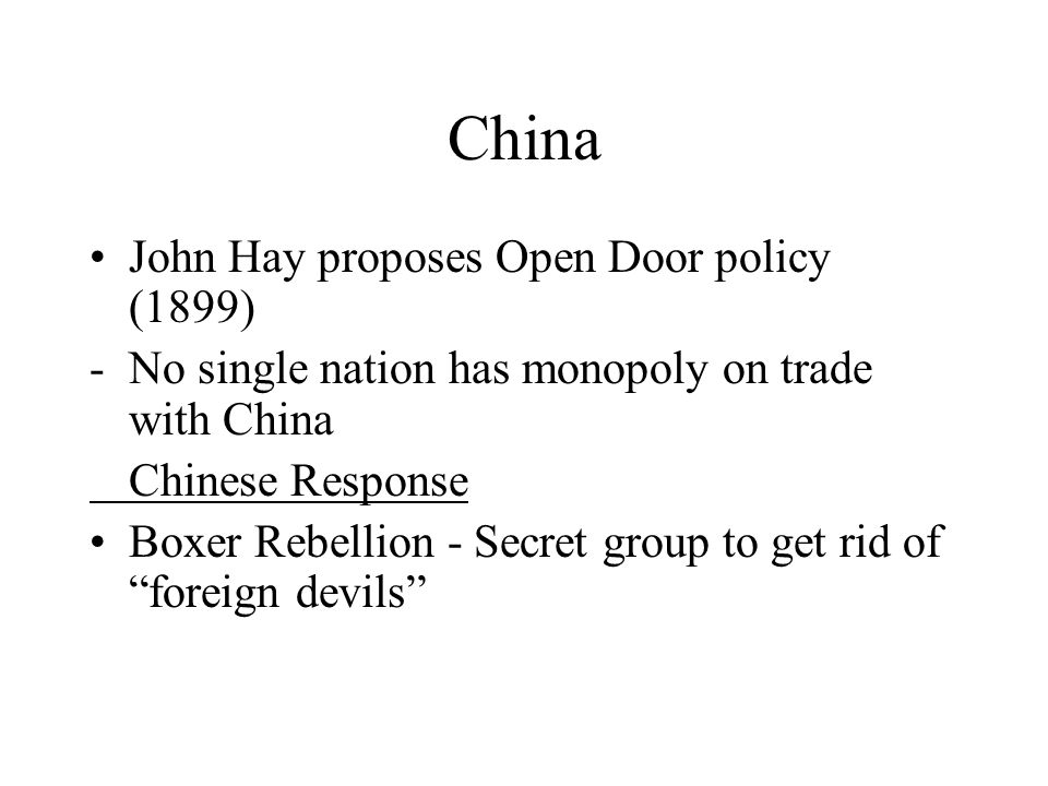 John Hay proposes Open Door policy (1899) -No single nation has monopoly on trade with China Chinese Response Boxer Rebellion - Secret group to get rid of foreign devils