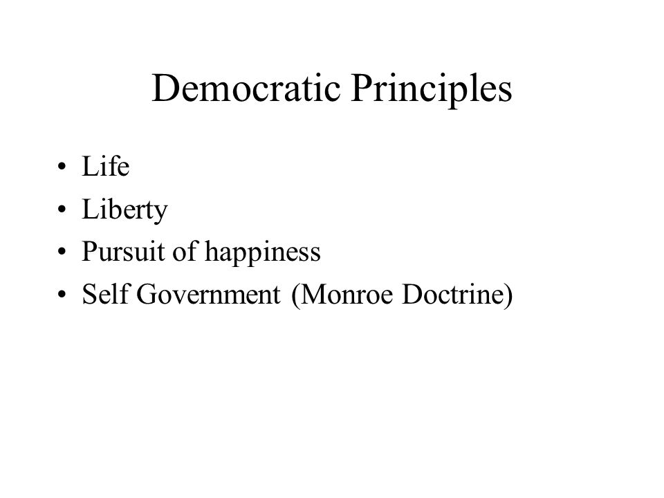 Democratic Principles Life Liberty Pursuit of happiness Self Government (Monroe Doctrine)