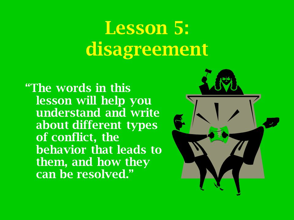 "Lesson 5: disagreement ""The words in this lesson will help you understand and write about different types of conflict, the behavior that leads to them"