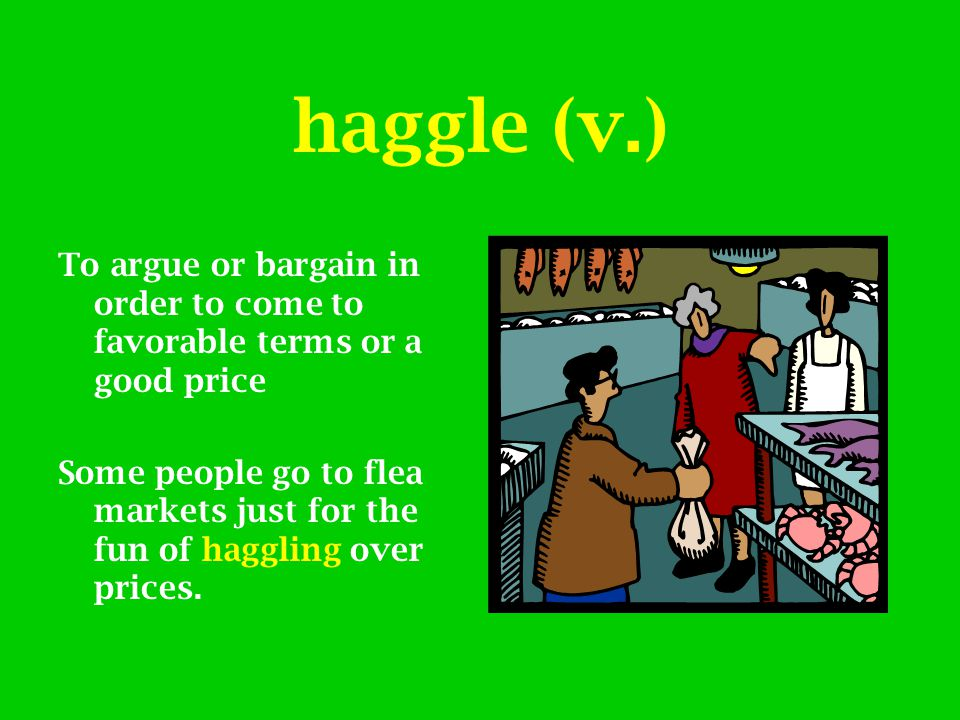 haggle (v.) To argue or bargain in order to come to favorable terms or a good price Some people go to flea markets just for the fun of haggling over p