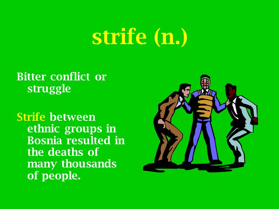 strife (n.) Bitter conflict or struggle Strife between ethnic groups in Bosnia resulted in the deaths of many thousands of people.
