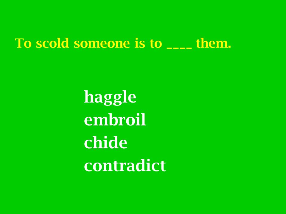 To scold someone is to ____ them. haggle embroil chide contradict