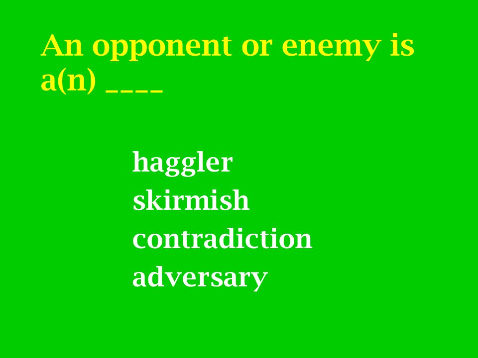 An opponent or enemy is a(n) ____ haggler skirmish contradiction adversary