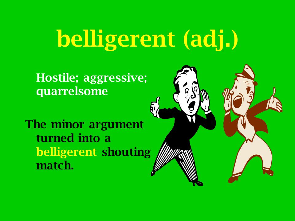 belligerent (adj.) Hostile; aggressive; quarrelsome The minor argument turned into a belligerent shouting match.