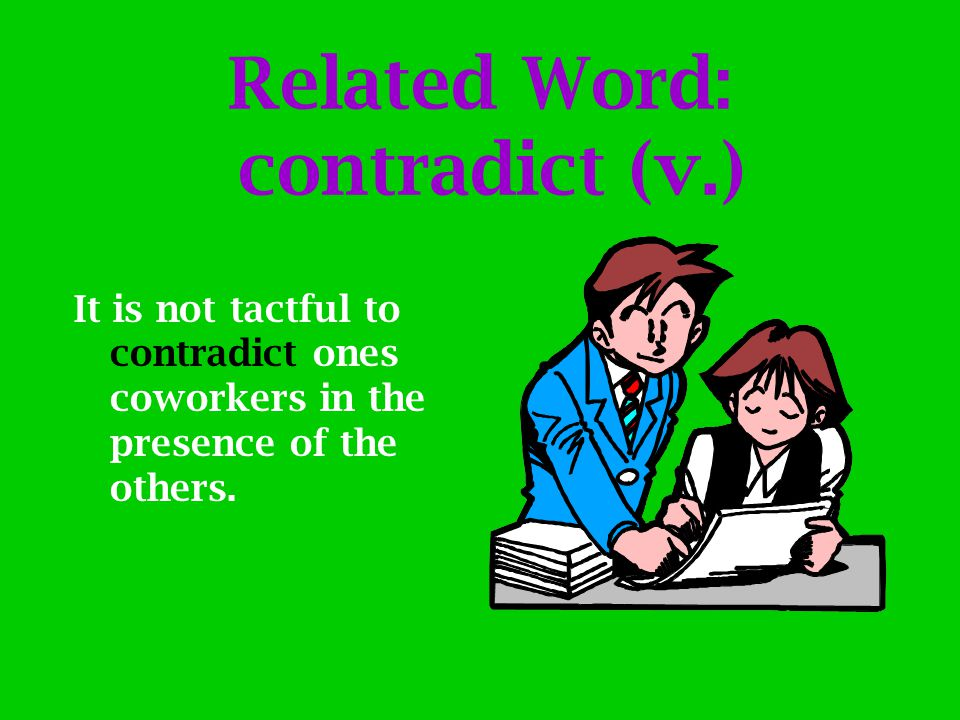 Related Word: contradict (v.) It is not tactful to contradict ones coworkers in the presence of the others.