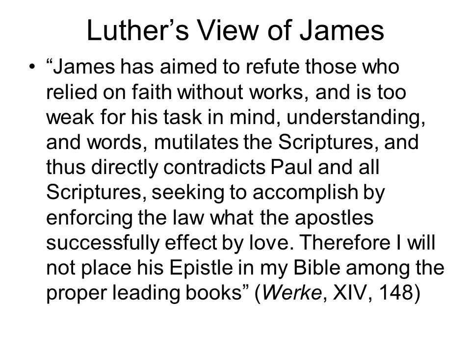 Luther's View of James James has aimed to refute those who relied on faith without works, and is too weak for his task in mind, understanding, and words, mutilates the Scriptures, and thus directly contradicts Paul and all Scriptures, seeking to accomplish by enforcing the law what the apostles successfully effect by love.