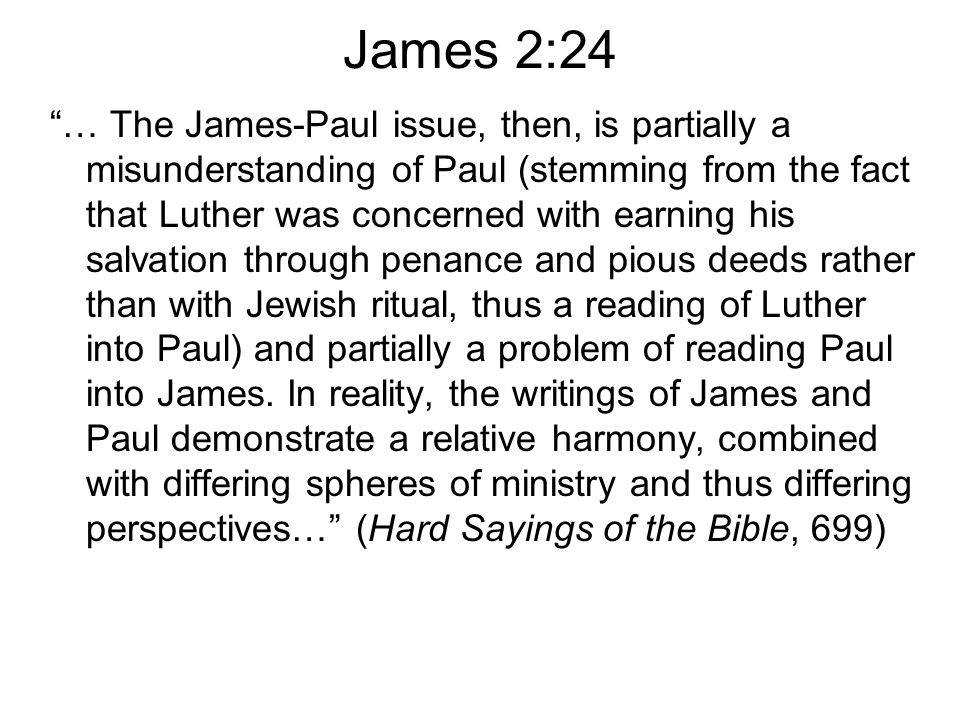James 2:24 … The James-Paul issue, then, is partially a misunderstanding of Paul (stemming from the fact that Luther was concerned with earning his salvation through penance and pious deeds rather than with Jewish ritual, thus a reading of Luther into Paul) and partially a problem of reading Paul into James.