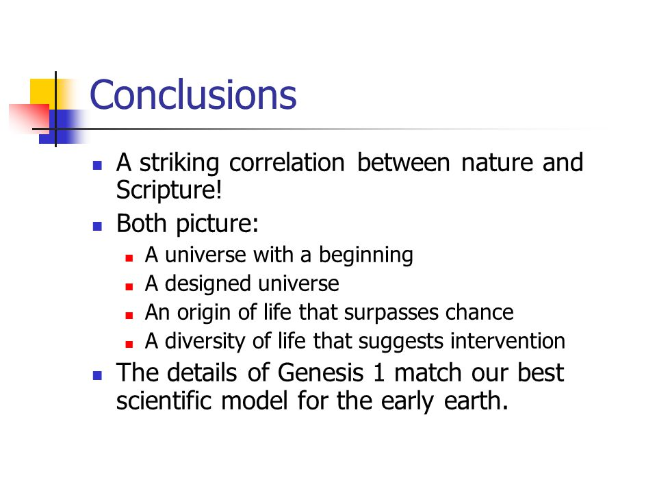 Conclusions A striking correlation between nature and Scripture! Both picture: A universe with a beginning A designed universe An origin of life that