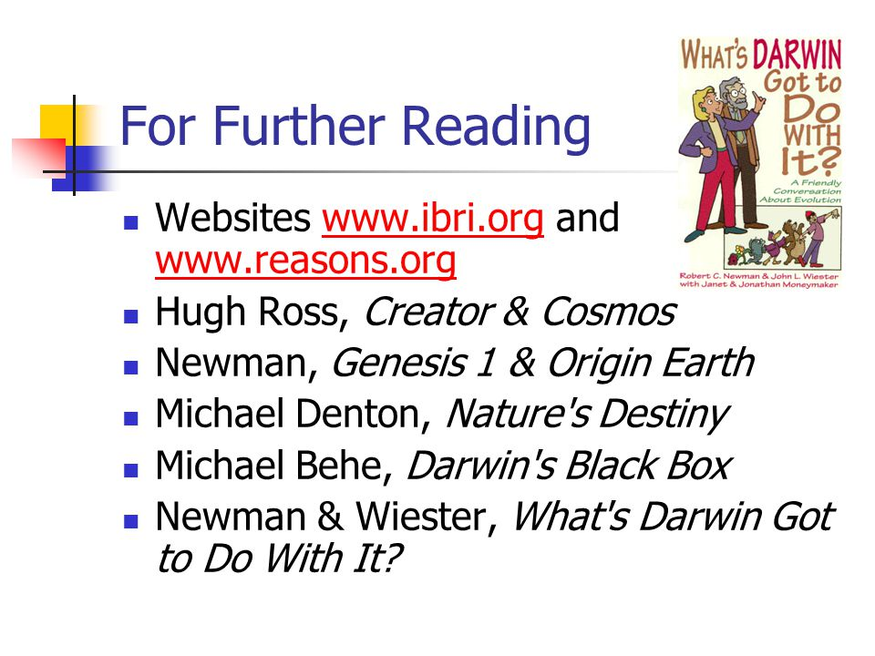 For Further Reading Websites www.ibri.org and www.reasons.orgwww.ibri.org www.reasons.org Hugh Ross, Creator & Cosmos Newman, Genesis 1 & Origin Earth