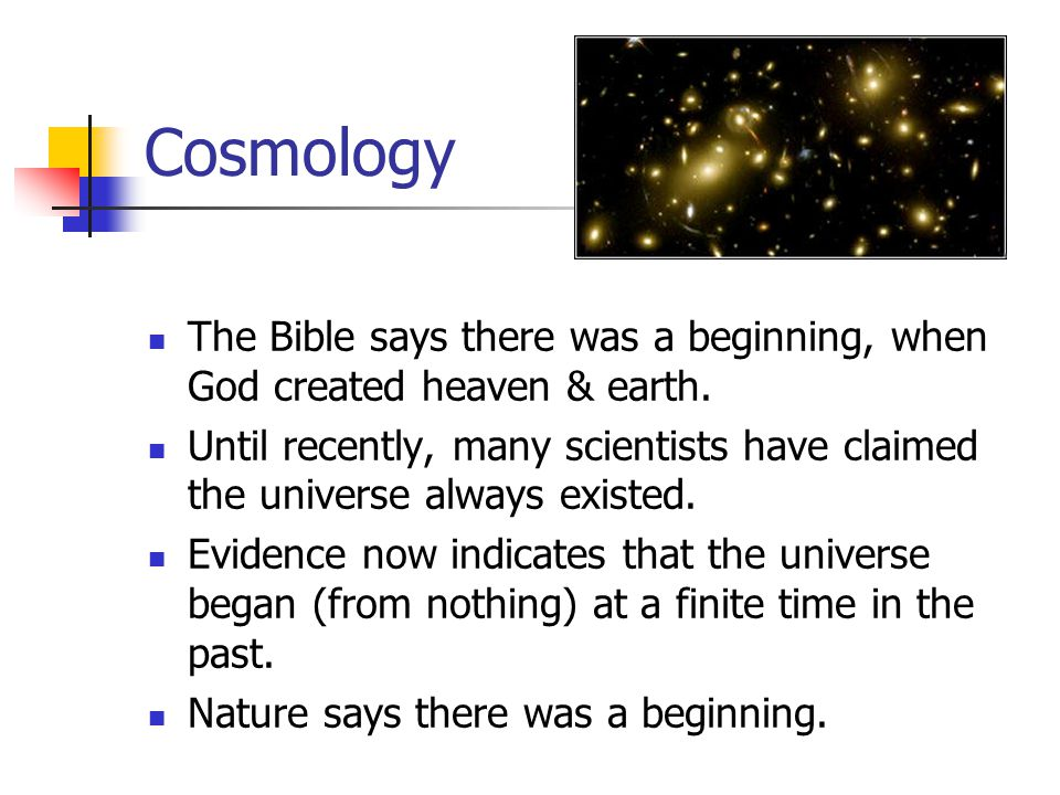 Cosmology The Bible says there was a beginning, when God created heaven & earth. Until recently, many scientists have claimed the universe always exis