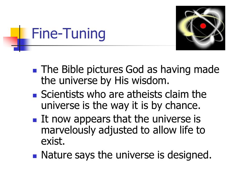 Fine-Tuning The Bible pictures God as having made the universe by His wisdom. Scientists who are atheists claim the universe is the way it is by chanc