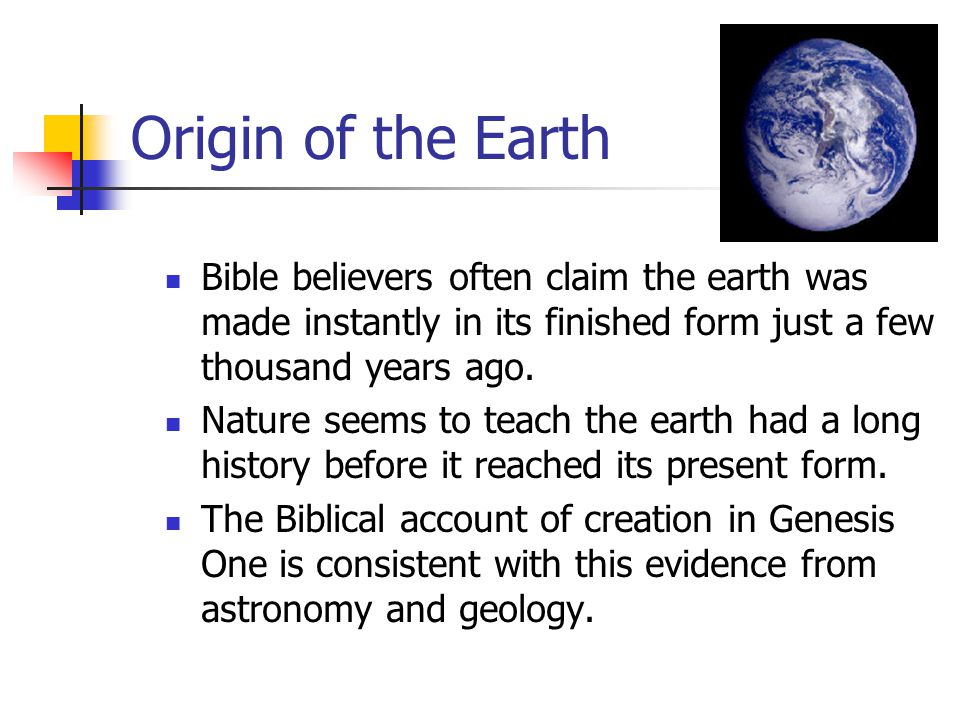 Origin of the Earth Bible believers often claim the earth was made instantly in its finished form just a few thousand years ago. Nature seems to teach