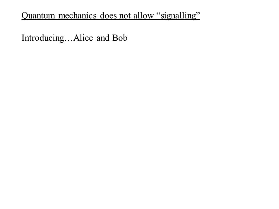 Quantum mechanics does not allow signalling Introducing…Alice and Bob