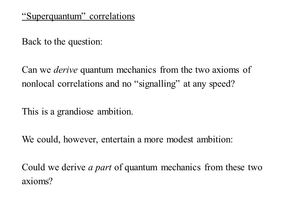Superquantum correlations Back to the question: Can we derive quantum mechanics from the two axioms of nonlocal correlations and no signalling at any speed.