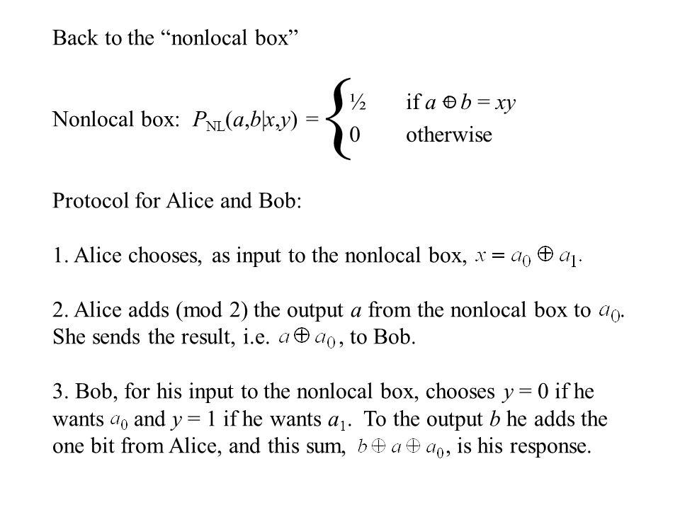 Back to the nonlocal box Nonlocal box: P NL (a,b|x,y) = Protocol for Alice and Bob: 1.