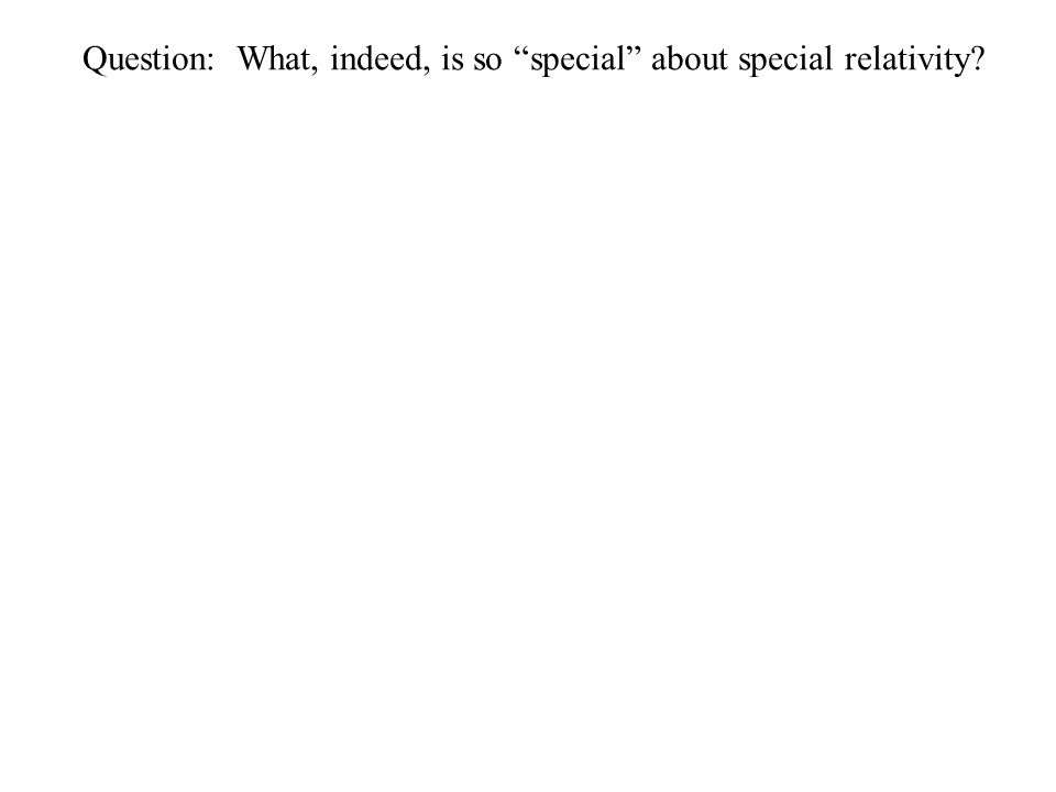 Question: What, indeed, is so special about special relativity