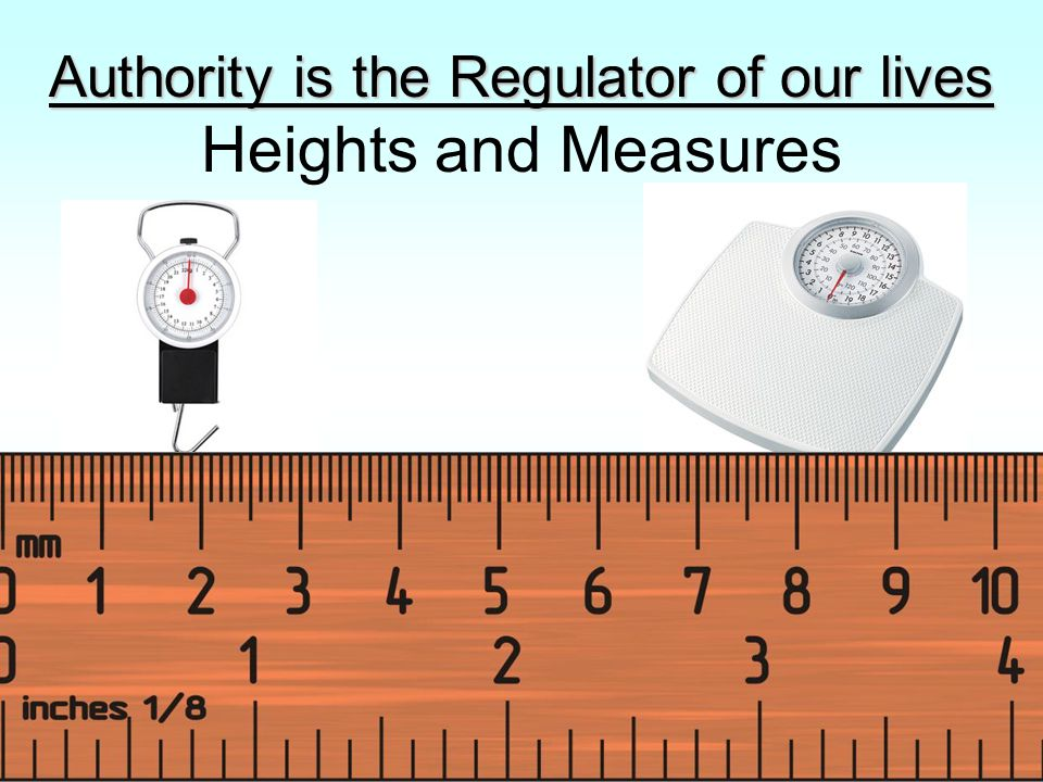 Authority is the Regulator of our lives Authority is the Regulator of our lives Heights and Measures