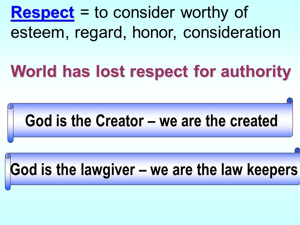 Respect Respect = to consider worthy of esteem, regard, honor, consideration World has lost respect for authority God is the lawgiver – we are the law keepers God is the Creator – we are the created