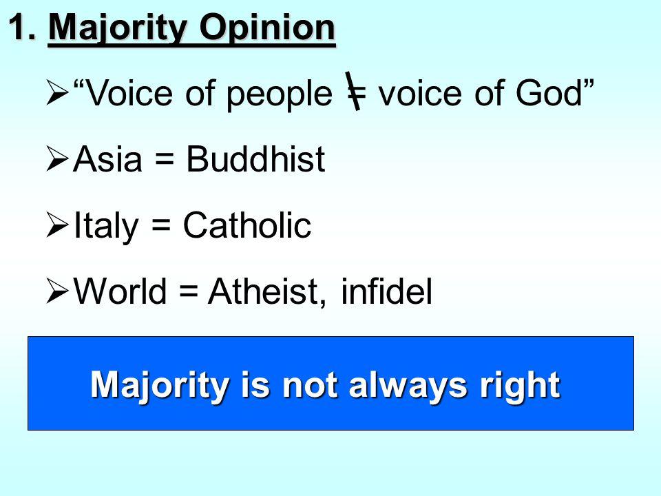 "1. Majority Opinion  ""Voice of people = voice of God""  Asia = Buddhist  Italy = Catholic  World = Atheist, infidel Majority is not always right"