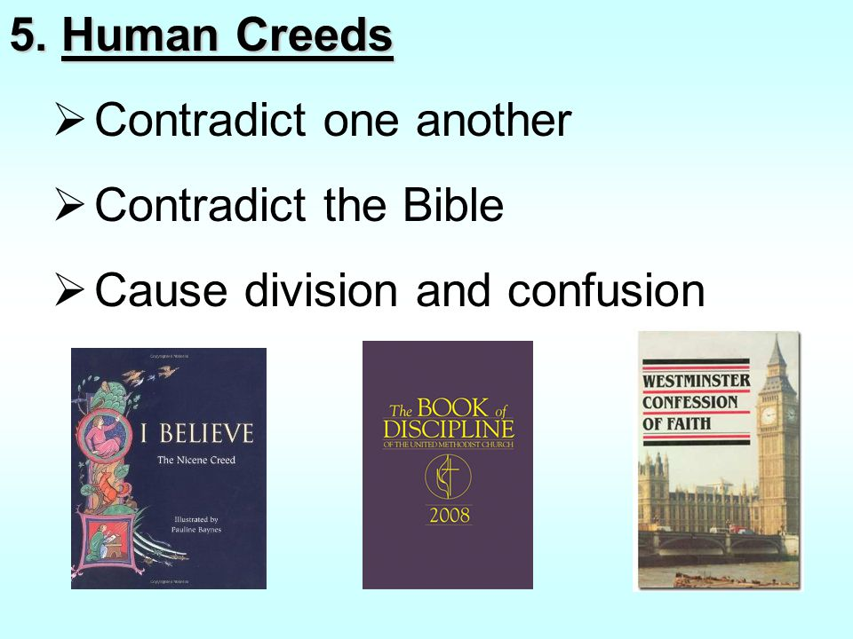 5. Human Creeds  Contradict one another  Contradict the Bible  Cause division and confusion