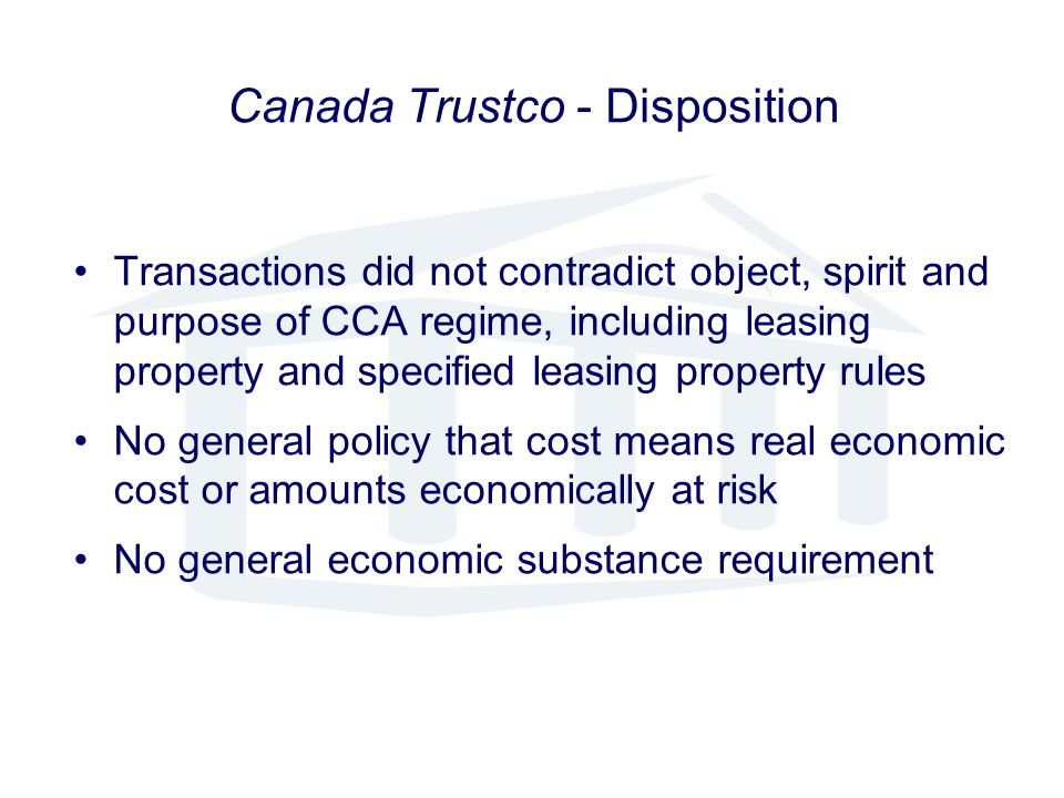 Canada Trustco - Disposition Transactions did not contradict object, spirit and purpose of CCA regime, including leasing property and specified leasing property rules No general policy that cost means real economic cost or amounts economically at risk No general economic substance requirement