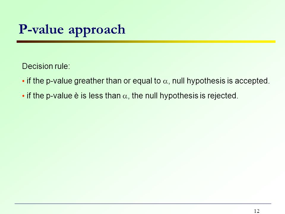 12 P-value approach Decision rule: if the p-value greather than or equal to , null hypothesis is accepted.